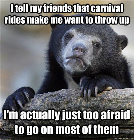 I tell my friends that carnival rides make me want to throw up I'm actually just too afraid  to go on most of them - I tell my friends that carnival rides make me want to throw up I'm actually just too afraid  to go on most of them  Confession Bear