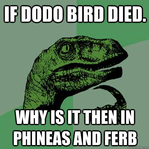 If dodo bird died. Why is it then in phineas and ferb  Philosoraptor