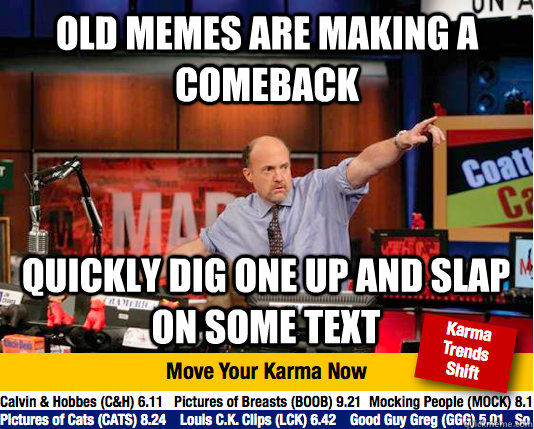 old memes are making a comeback quickly dig one up and slap on some text - old memes are making a comeback quickly dig one up and slap on some text  move your karma now