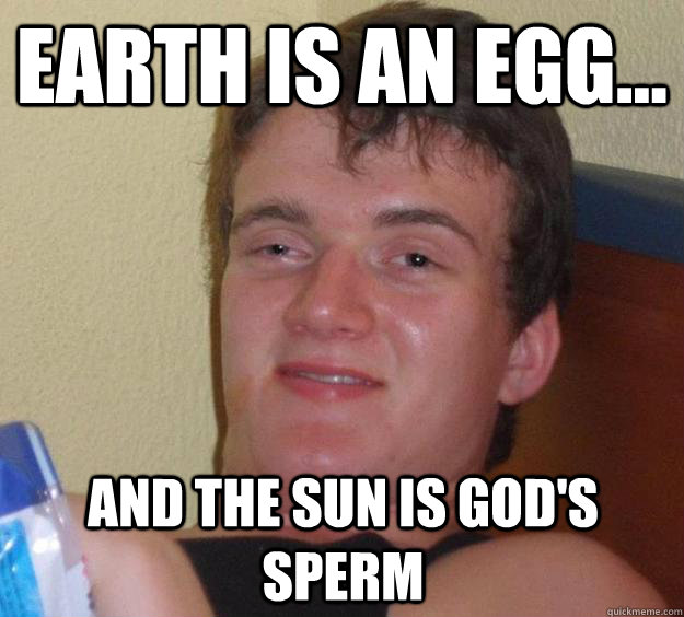 Earth is an egg... And the sun is God's sperm - Earth is an egg... And the sun is God's sperm  10 Guy