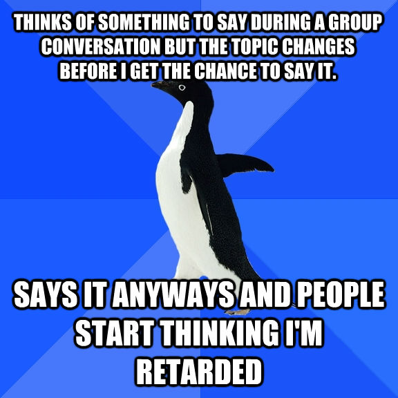 THINKS OF SOMETHING TO SAY DURING A GROUP CONVERSATION BUT THE TOPIC CHANGES BEFORE I GET THE CHANCE TO SAY IT. SAYS IT ANYWAYS AND PEOPLE START THINKING I'M RETARDED - THINKS OF SOMETHING TO SAY DURING A GROUP CONVERSATION BUT THE TOPIC CHANGES BEFORE I GET THE CHANCE TO SAY IT. SAYS IT ANYWAYS AND PEOPLE START THINKING I'M RETARDED  Socially Awkward Penguin