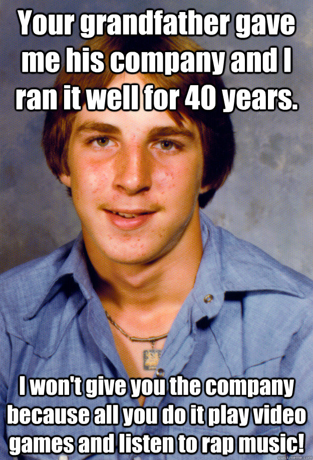 Your grandfather gave me his company and I ran it well for 40 years. I won't give you the company because all you do it play video games and listen to rap music!  Old Economy Steven