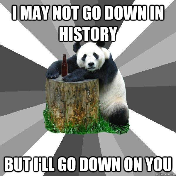 I may not go down in history but I'll go down on you  Pickup-Line Panda