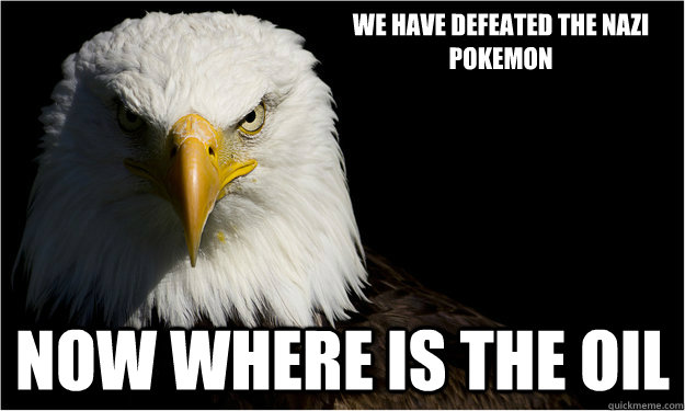 We have defeated the nazi pokemon now where is the oil
