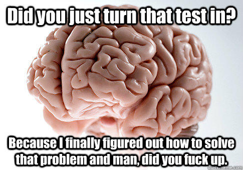 Did you just turn that test in? Because I finally figured out how to solve that problem and man, did you fuck up.  - Did you just turn that test in? Because I finally figured out how to solve that problem and man, did you fuck up.   Scumbag Brain