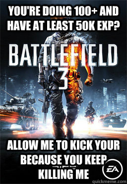 You're doing 100+ and have at least 50K exp? Allow me to kick your because you keep killing me  Scumbag Battlefield 3