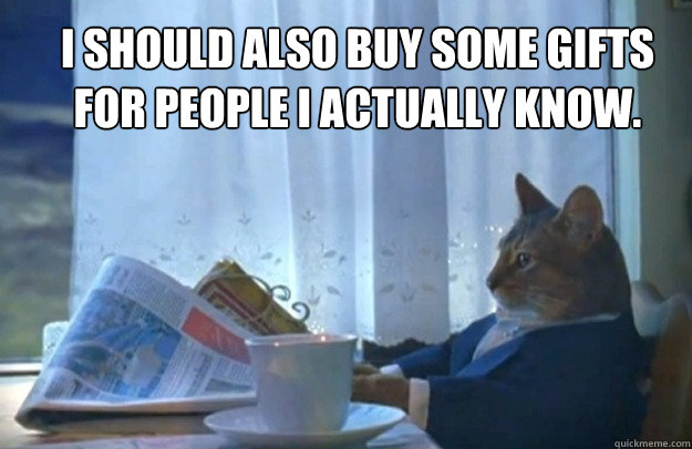 I should also buy some gifts for people i actually know. - I should also buy some gifts for people i actually know.  Sophisticated Cat