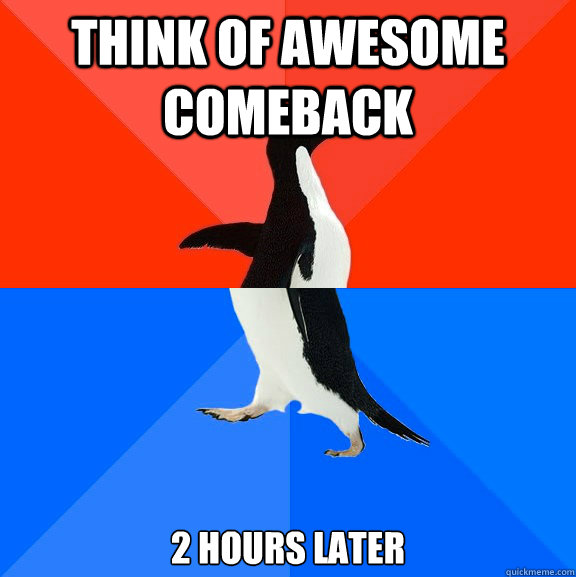 THINK OF AWESOME COMEBACK 2 hours later - THINK OF AWESOME COMEBACK 2 hours later  Socially Awesome Awkward Penguin