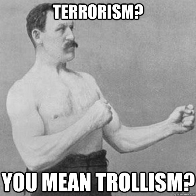 Terrorism?  You mean Trollism?  - Terrorism?  You mean Trollism?   overly manly man
