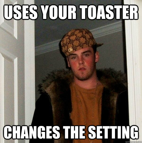 Uses your toaster Changes the setting - Uses your toaster Changes the setting  Scumbag Steve