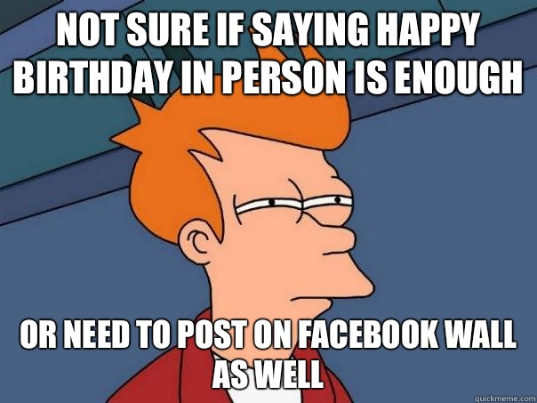 not sure if saying happy birthday in person is enough or need to post on facebook wall as well - not sure if saying happy birthday in person is enough or need to post on facebook wall as well  Futurama Fry