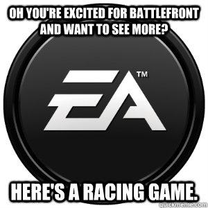 Oh you're excited for battlefront and want to see more? Here's a racing game. - Oh you're excited for battlefront and want to see more? Here's a racing game.  Scumbag EA