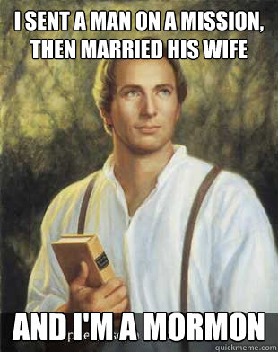 I sent a man on a mission, then married his wife and i'm a mormon - I sent a man on a mission, then married his wife and i'm a mormon  Joseph smith