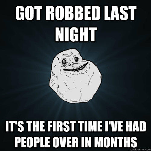 Got robbed last night it's the first time I've had people over in months - Got robbed last night it's the first time I've had people over in months  Forever Alone