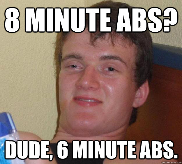 8 minute abs? Dude, 6 minute abs. - 8 minute abs? Dude, 6 minute abs.  10 Guy