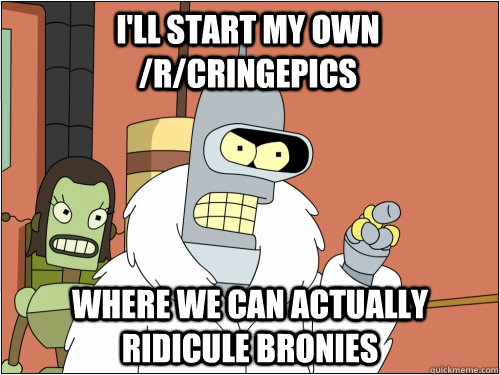 I'll start my own /r/cringepics where we can actually ridicule bronies - I'll start my own /r/cringepics where we can actually ridicule bronies  Blackjack Bender