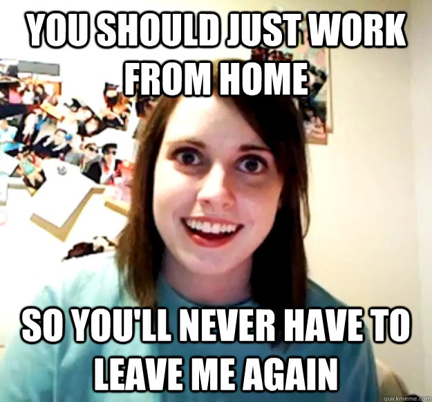 you should just work from home So you'll never have to leave me again - you should just work from home So you'll never have to leave me again  Overly Attached Girlfriend