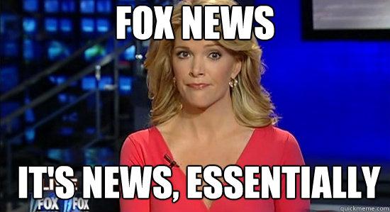 Fox news It's news, essentially  essentially megyn kelly