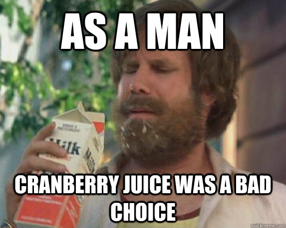 As a man Cranberry juice was a bad choice