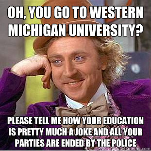 Oh, you go to Western Michigan university? Please tell me how your education is pretty much a joke and all your parties are ended by the police - Oh, you go to Western Michigan university? Please tell me how your education is pretty much a joke and all your parties are ended by the police  Creepy Wonka