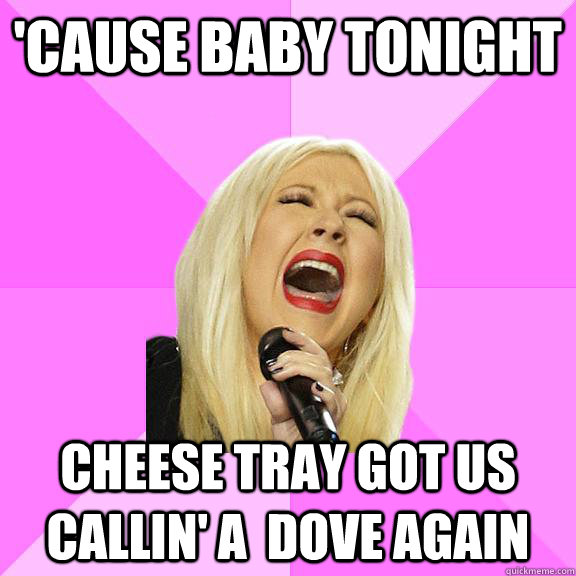 'cause baby tonight cheese tray got us callin' a  dove again - 'cause baby tonight cheese tray got us callin' a  dove again  Wrong Lyrics Christina