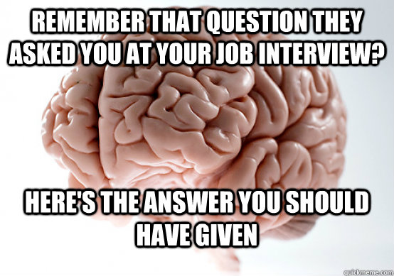 Remember that question they asked you at your job interview? Here's the answer you should have given - Remember that question they asked you at your job interview? Here's the answer you should have given  Scumbag brain on life