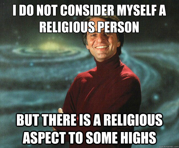 I do not consider myself a religious person but there is a religious aspect to some highs