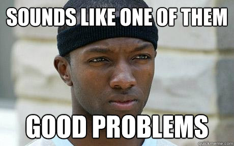 sounds like one of them good problems - sounds like one of them good problems  Marlo Stanfield