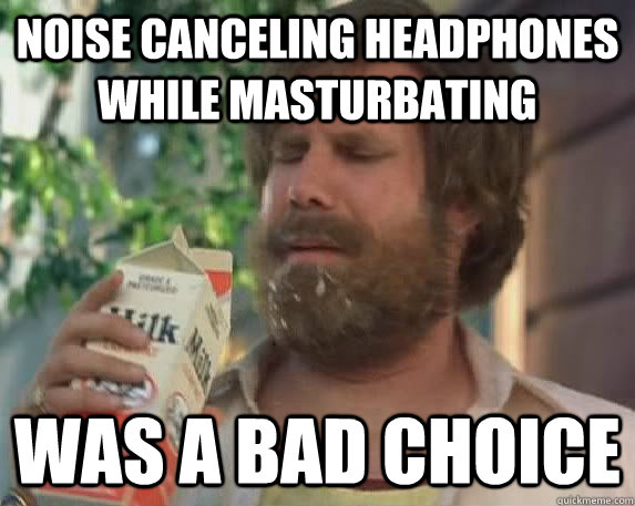 Noise canceling headphones while masturbating Was a bad choice