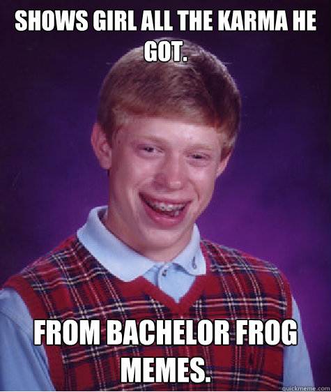 Shows girl all the karma he got. From bachelor frog memes. - Shows girl all the karma he got. From bachelor frog memes.  Bad Luck Brian