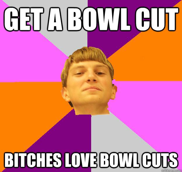 Get a bowl cut Bitches love bowl cuts