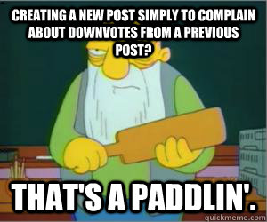 creating a new post simply to complain about downvotes from a previous post? That's a paddlin'. - creating a new post simply to complain about downvotes from a previous post? That's a paddlin'.  Paddlin Jasper