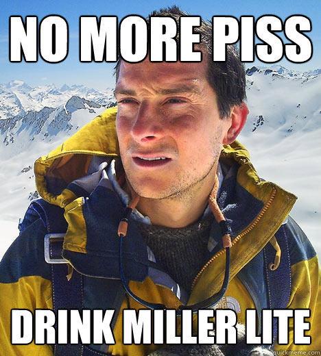 no more piss drink miller lite  Bear Grylls