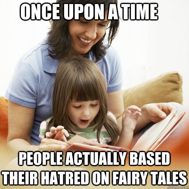 Once upon a time people actually based their hatred on fairy tales