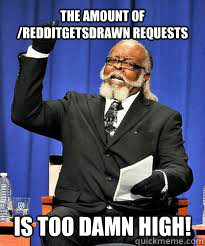 The amount of /Redditgetsdrawn requests IS Too DAMN high!