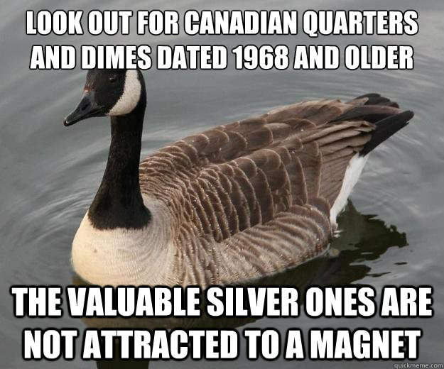 Look out for Canadian Quarters and dimes dated 1968 and older the valuable silver ones are not attracted to a magnet