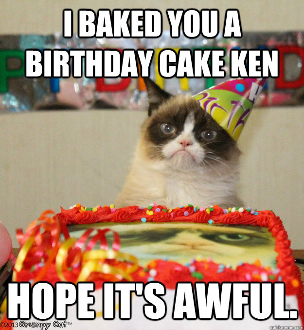 I Baked You A Birthday Cake Ken Hope Its Awful Misc Quickmeme