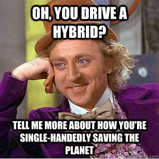 oh, you drive a hybrid? tell me more about how you're single-handedly saving the planet - oh, you drive a hybrid? tell me more about how you're single-handedly saving the planet  Condescending Wonka