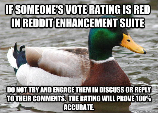 If someone's vote rating is red in Reddit Enhancement Suite Do not try and engage them in discuss or reply to their comments.  The rating will prove 100% accurate. - If someone's vote rating is red in Reddit Enhancement Suite Do not try and engage them in discuss or reply to their comments.  The rating will prove 100% accurate.  Actual Advice Mallard