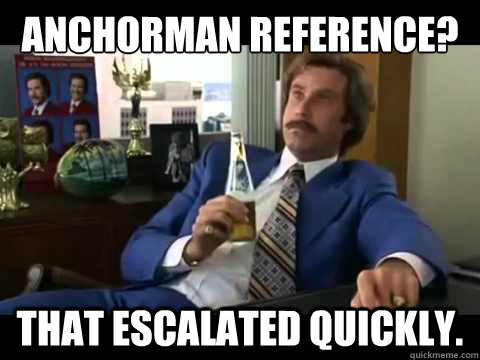 Anchorman Reference? that escalated quickly. - Anchorman Reference? that escalated quickly.  Well That Escalated Quickly