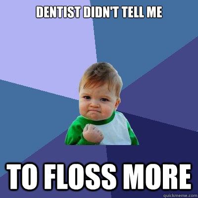 Dentist didn't tell me to floss more - Dentist didn't tell me to floss more  Success Kid
