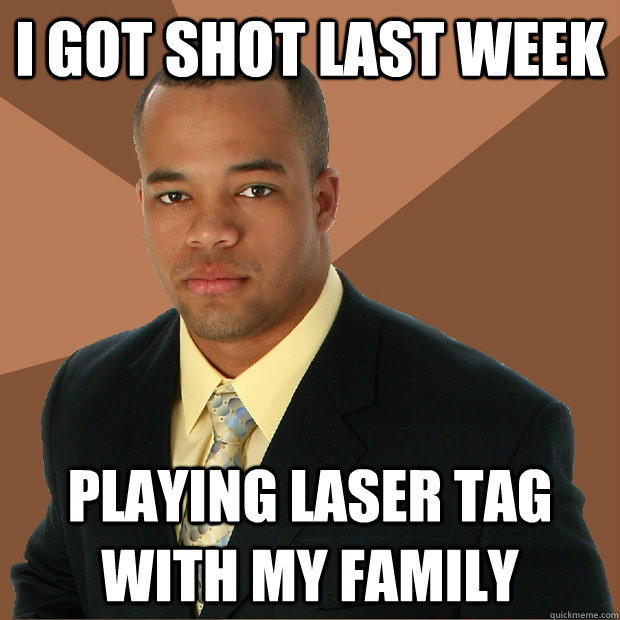 I got shot last week Playing laser tag with my family - I got shot last week Playing laser tag with my family  Successful Black Man