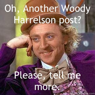 Oh, Another Woody Harrelson post? Please, tell me more. - Oh, Another Woody Harrelson post? Please, tell me more.  Condescending Wonka