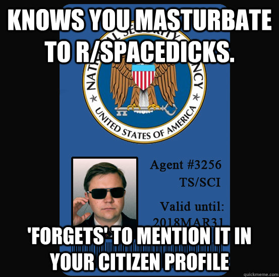 Knows you masturbate to r/spacedicks. 'forgets' to mention it in your citizen profile  Good Guy NSA