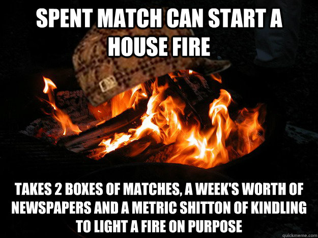 Spent match can start a house fire takes 2 boxes of matches, a week's worth of newspapers and a metric shitton of kindling to light a fire on purpose - Spent match can start a house fire takes 2 boxes of matches, a week's worth of newspapers and a metric shitton of kindling to light a fire on purpose  Scumbag Fire