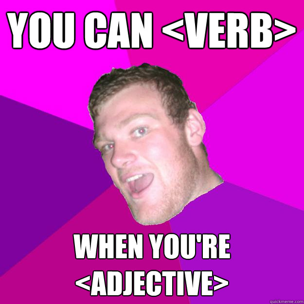 you can <verb>  when you're <adjective> - you can <verb>  when you're <adjective>  Redneck Rob