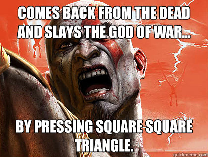 Comes back from the dead and slays the God of War... By pressing square square triangle.  SKyrim Vs god of war