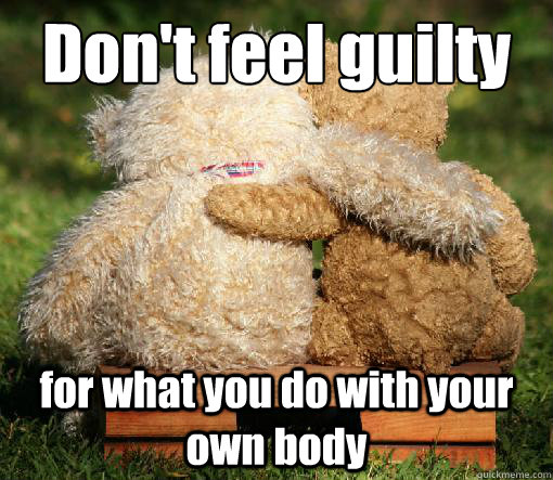 Don't feel guilty for what you do with your own body