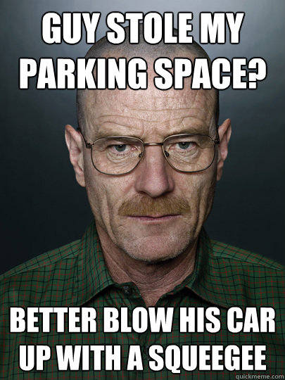 Guy stole my parking space? Better blow his car up with a squeegee   Advice Walter White
