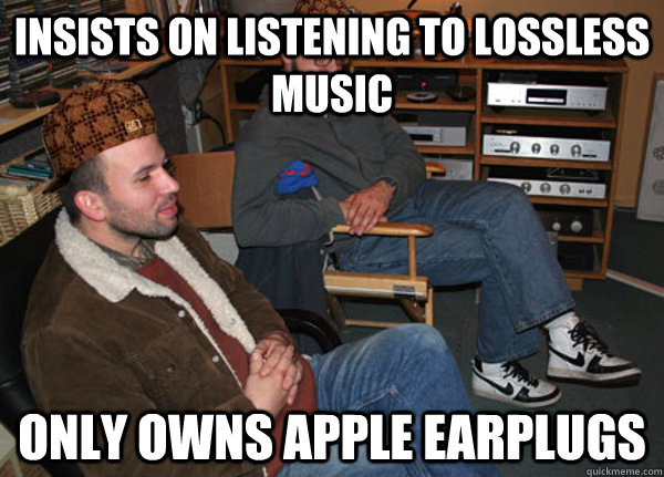 insists on listening to lossless music only owns apple earplugs - insists on listening to lossless music only owns apple earplugs  Scumbag Audiophile